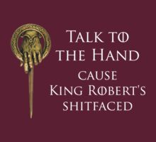 Talk To The Hand Cause King Robert's Shitfaced by KRDesign