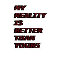 my reality is better than yours Photographic Print