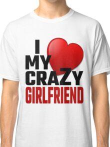 I Love My Crazy Girlfriend Classic T-Shirt