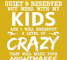 I May Seem Quite And Reserved But Mess With My Kids And I Will Breakout A Level Of Crazy That Will Make Your Nightmares Seem Like A Happy Place by fashionera