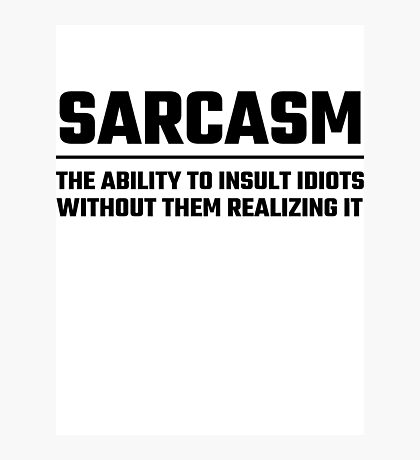 Sarcasm The Ability To Insult Idiots Photographic Print