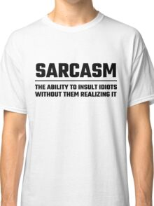 Sarcasm The Ability To Insult Idiots Classic T-Shirt