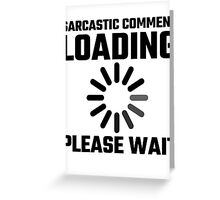 Sarcastic Comment Loading Please Wait Greeting Card