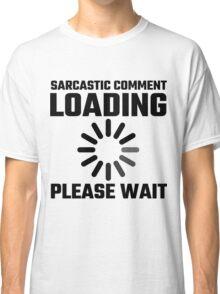 Sarcastic Comment Loading Please Wait Classic T-Shirt
