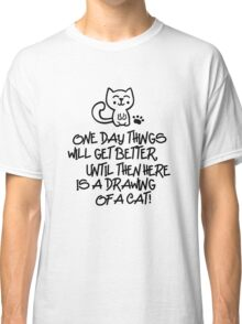 ONE DAY THINGS WILL GET BETTER, UNTIL THEN  HERE IS A DRAWING OF A CAT! Classic T-Shirt