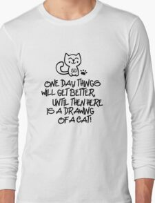 ONE DAY THINGS WILL GET BETTER, UNTIL THEN  HERE IS A DRAWING OF A CAT! Long Sleeve T-Shirt