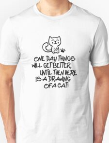 ONE DAY THINGS WILL GET BETTER, UNTIL THEN  HERE IS A DRAWING OF A CAT! Unisex T-Shirt