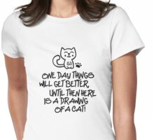 ONE DAY THINGS WILL GET BETTER, UNTIL THEN  HERE IS A DRAWING OF A CAT! Womens Fitted T-Shirt