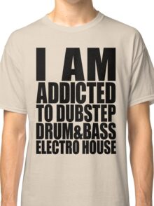 I AM ADDICTED TO DUBSTEP DRUM&BASS ELECTRO HOUSE Classic T-Shirt