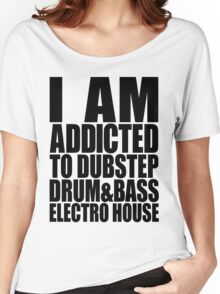 I AM ADDICTED TO DUBSTEP DRUM&BASS ELECTRO HOUSE Women's Relaxed Fit T-Shirt