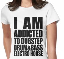 I AM ADDICTED TO DUBSTEP DRUM&BASS ELECTRO HOUSE Womens Fitted T-Shirt