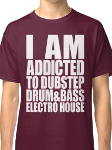 I AM ADDICTED TO DUBSTEP DRUM&BASS ELECTRO HOUSE (WHITE) Classic T-Shirt