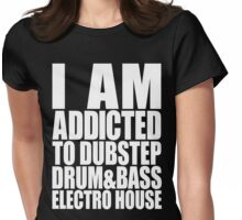 I AM ADDICTED TO DUBSTEP DRUM&BASS ELECTRO HOUSE (WHITE) Womens Fitted T-Shirt