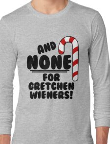 And NONE For Gretchen Wieners! - Mean Girls Christmas Long Sleeve T-Shirt
