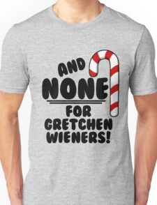 And NONE For Gretchen Wieners! - Mean Girls Christmas Unisex T-Shirt