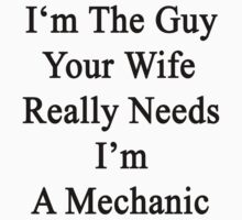 I'm The Guy Your Wife Really Needs I'm A Mechanic by supernova23