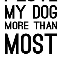 I LOVE MY DOG MORE THAN MOST PEOPLE by urbansuburban