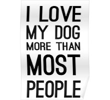 I LOVE MY DOG MORE THAN MOST PEOPLE Poster