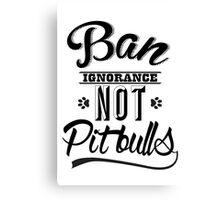 BAN IGNORANCE NOT PIT BULLS 3 Canvas Print