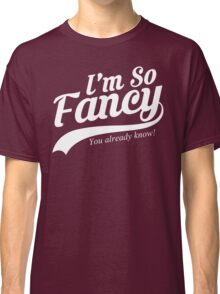 I'm So Fancy You Already Know Classic T-Shirt