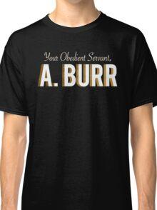 Your Obedient Servant, A. Burr (Hamilton: An American Musical) Classic T-Shirt