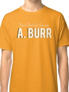 Your Obedient Servant, A. Burr (Hamilton: An American Musical) Matching T-Shirts Classic T-Shirt