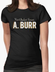 Your Obedient Servant, A. Burr (Hamilton: An American Musical) Womens Fitted T-Shirt
