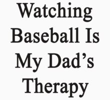 Watching Baseball Is My Dad's Therapy by supernova23