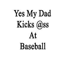 Yes My Dad Kicks Ass At Baseball Photographic Print