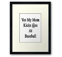 Yes My Mom Kicks Ass At Baseball Framed Print