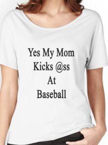 Yes My Mom Kicks Ass At Baseball Women's Relaxed Fit T-Shirt