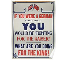 If you were a German aged 18 50 you would be fighting for the Kaiser! What are you doing for the King! Poster