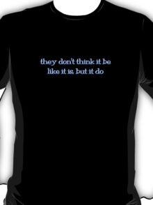 they don't think it be like it is, but it do T-Shirt