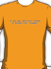 If you say 'gullible' slowly it sounds like 'oranges' T-Shirt