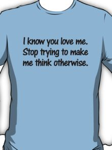 I know you love me. Stop trying to make me think otherwise. T-Shirt