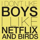 I don't like boys I like netflix and birds! by loveaj