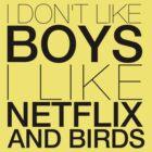 I don't like boys I like netflix and birds! by loveaj