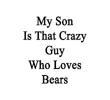 My Son Is That Crazy Guy Who Loves Bears Photographic Print