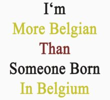 I'm More Belgian Than Someone Born In Belgium  by supernova23