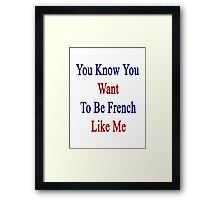 You Know You Want To Be French Like Me Framed Print