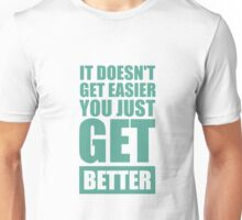 It Doesn't get Easier you just get Better - Inspirational Quotes Unisex T-Shirt