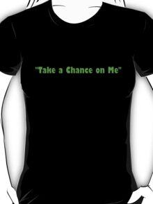 """""""Take a Chance on Me"""" T-Shirt"""