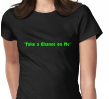 """""""Take a Chance on Me"""" Womens Fitted T-Shirt"""