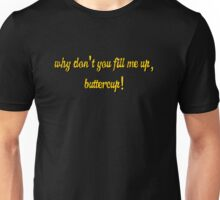 Why don't you fill me up, buttercup! Unisex T-Shirt