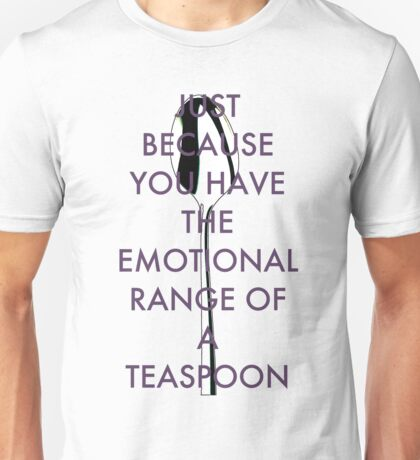 Just because you have the emotional range of a teaspoon Unisex T-Shirt