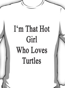 I'm That Hot Girl Who Loves Turtles T-Shirt