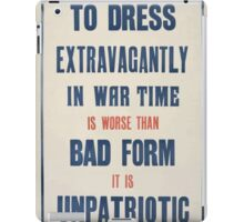 To dress extravagantly in war time is worse than bad form it is unpatriotic 412 iPad Case/Skin