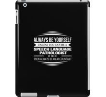 Always Be Yourself Unless You Can Be A Speech Language Pathologist Then Always Be An Accountant - Tshirts & Accessories iPad Case/Skin