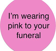 I'm Wearing Pink to Your Funeral by ofelya