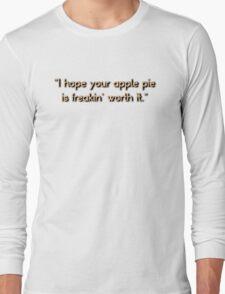 """I hope your apple pie is freakin' worth it.""  Long Sleeve T-Shirt"